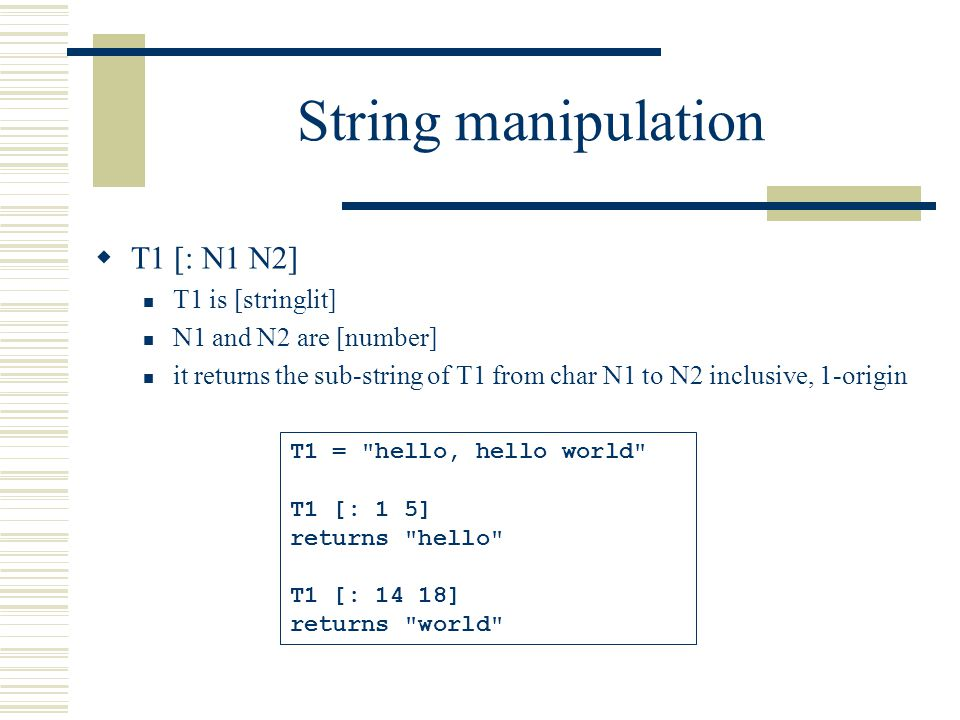 String manipulation  T1 [: N1 N2] T1 is [stringlit] N1 and N2 are [number] it returns the sub-string of T1 from char N1 to N2 inclusive, 1-origin T1 = hello, hello world T1 [: 1 5] returns hello T1 [: 14 18] returns world