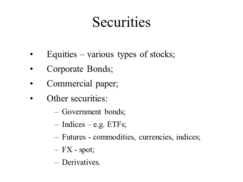 Securities Equities – various types of stocks; Corporate Bonds; Commercial paper; Other securities: –Government bonds; –Indices – e.g. ETFs; –Futures