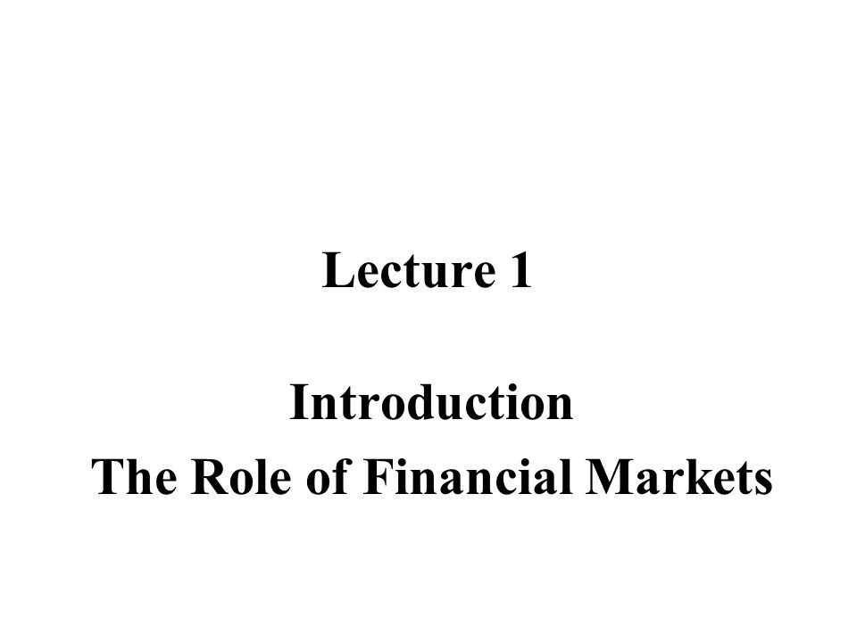 Lecture 1 Introduction The Role of Financial Markets