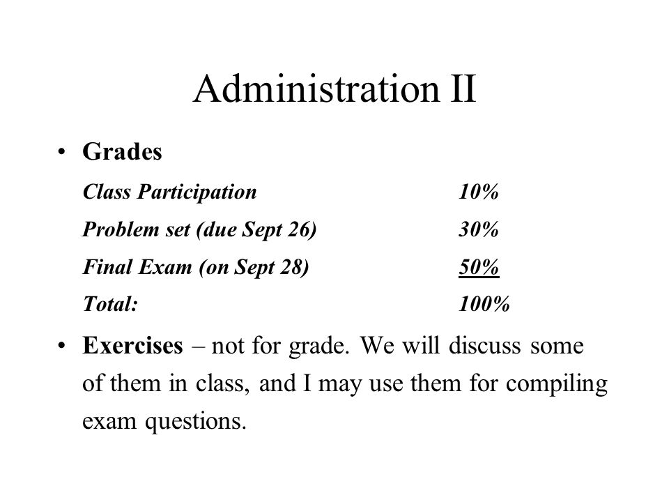 Administration II Grades Class Participation 10% Problem set (due Sept 26)30% Final Exam (on Sept 28)50% Total: 100% Exercises – not for grade. We wil