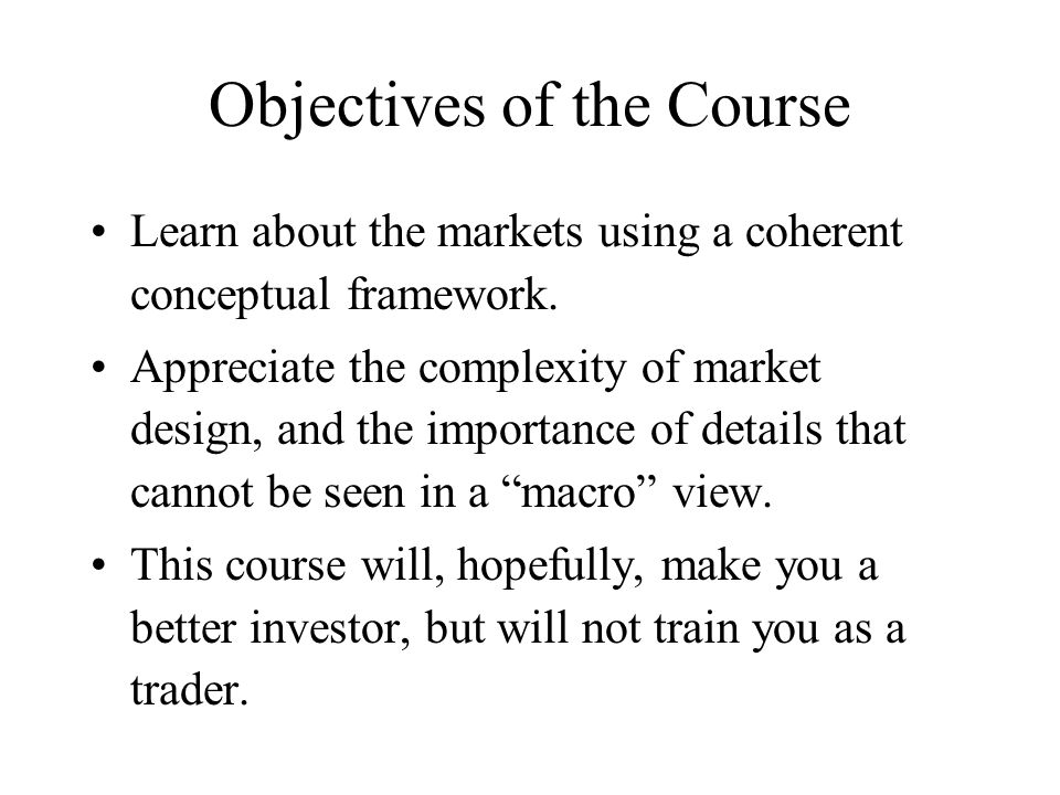Objectives of the Course Learn about the markets using a coherent conceptual framework. Appreciate the complexity of market design, and the importance