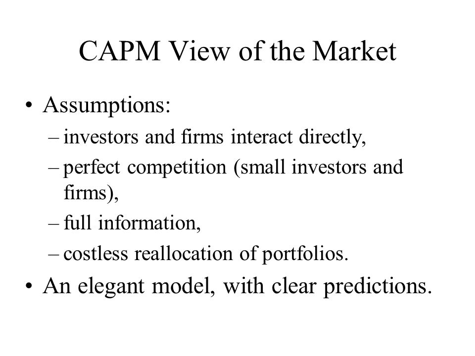CAPM View of the Market Assumptions: –investors and firms interact directly, –perfect competition (small investors and firms), –full information, –cos