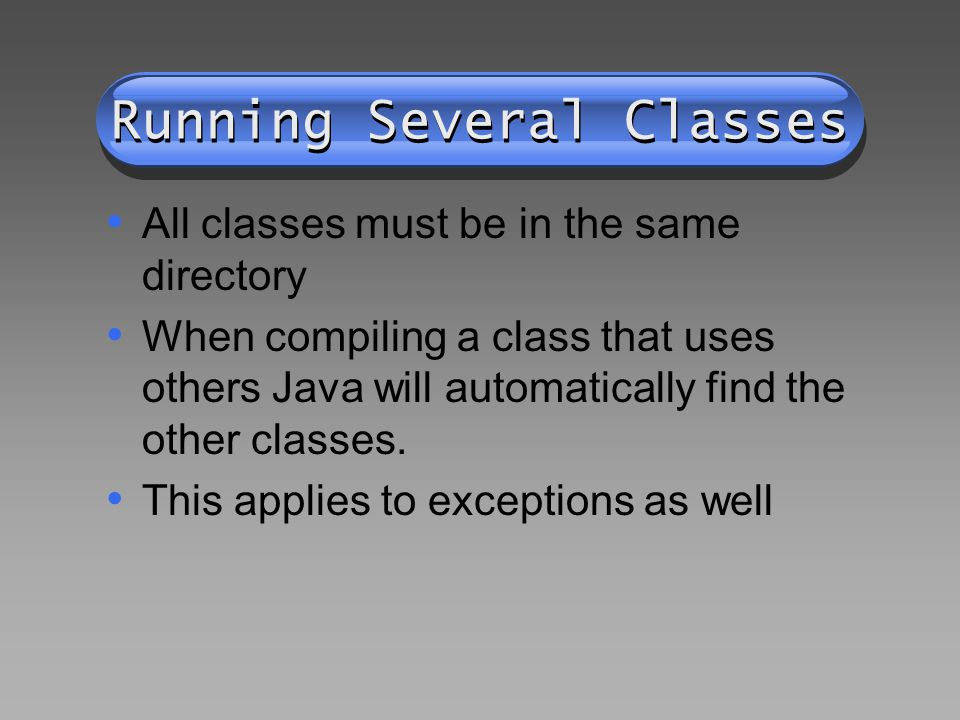 Running Several Classes All classes must be in the same directory When compiling a class that uses others Java will automatically find the other classes.