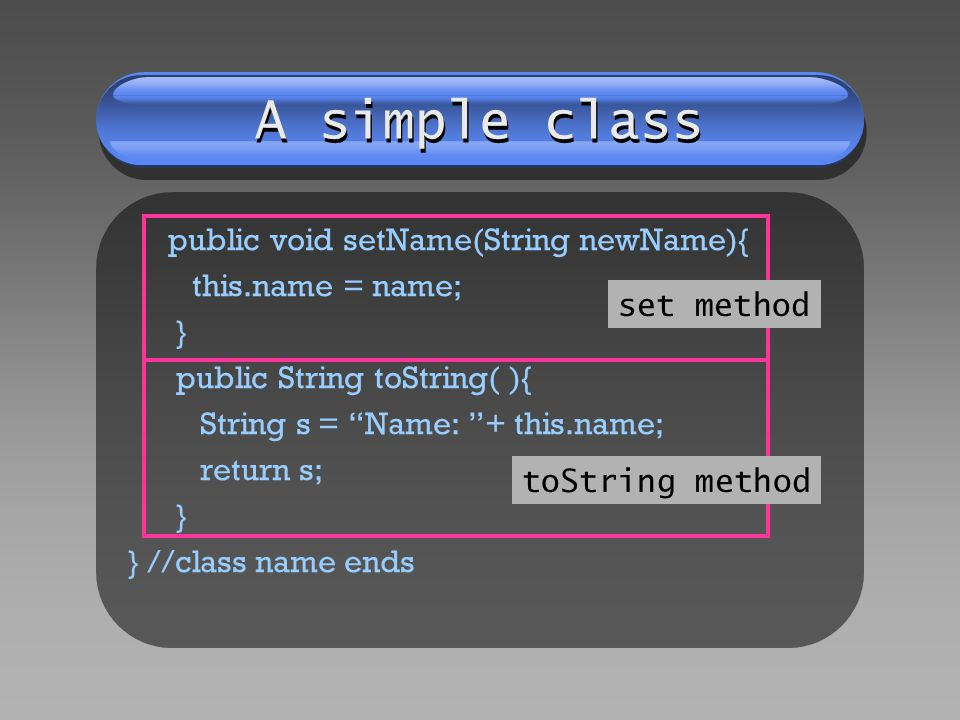 A simple class public void setName(String newName){ this.name = name; } public String toString( ){ String s = Name: + this.name; return s; } } //class name ends set method toString method
