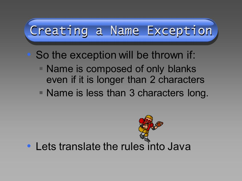 Creating a Name Exception So the exception will be thrown if:  Name is composed of only blanks even if it is longer than 2 characters  Name is less than 3 characters long.
