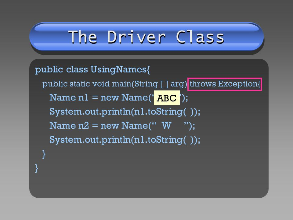 The Driver Class public class UsingNames{ public static void main(String [ ] arg) throws Exception{ Name n1 = new Name( ABC ); System.out.println(n1.toString( )); Name n2 = new Name( W ); System.out.println(n1.toString( )); } } ABC