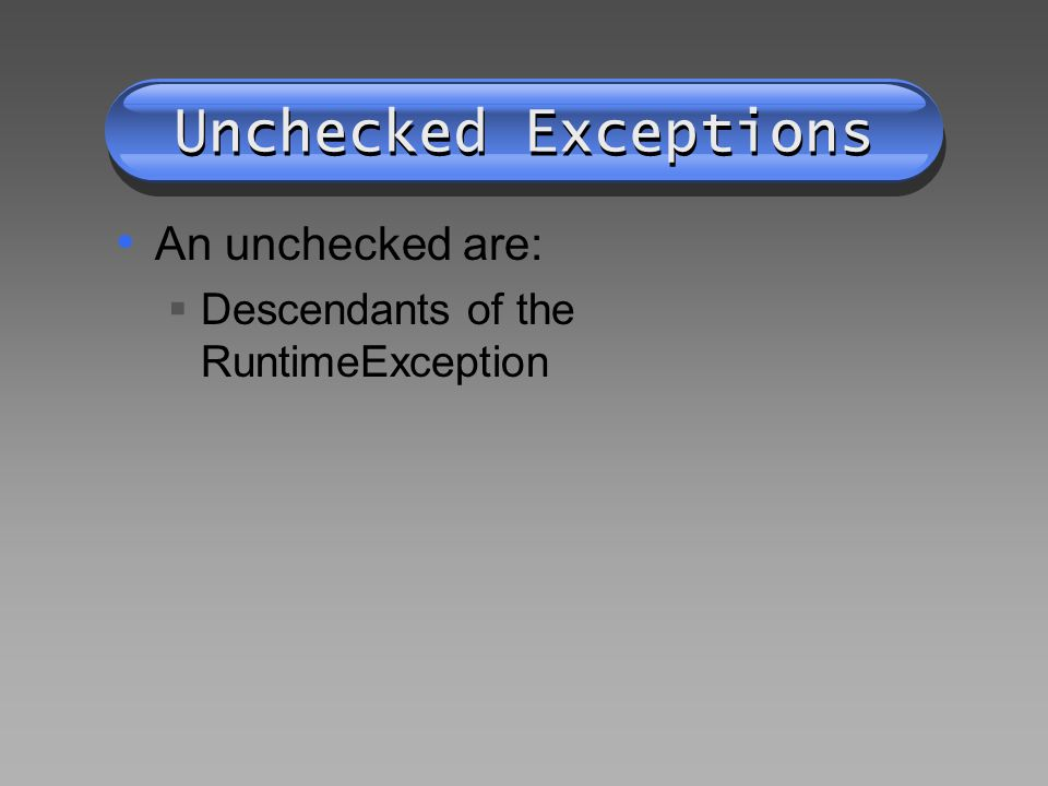 Unchecked Exceptions An unchecked are:  Descendants of the RuntimeException
