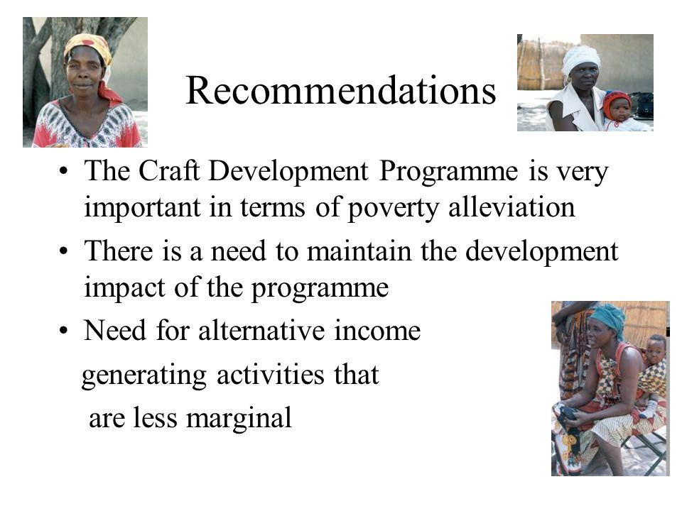 Recommendations The Craft Development Programme is very important in terms of poverty alleviation There is a need to maintain the development impact of the programme Need for alternative income generating activities that are less marginal