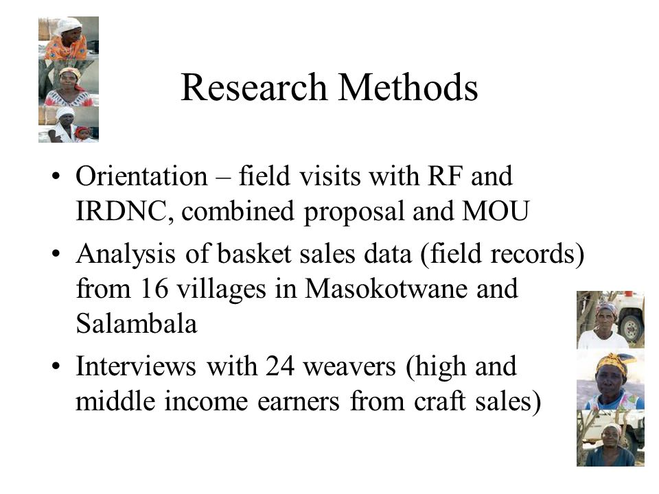Research Methods Orientation – field visits with RF and IRDNC, combined proposal and MOU Analysis of basket sales data (field records) from 16 villages in Masokotwane and Salambala Interviews with 24 weavers (high and middle income earners from craft sales)