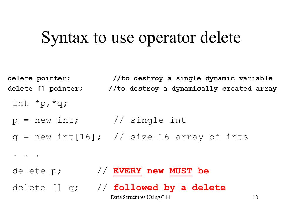 Data Structures Using C++18 Syntax to use operator delete delete pointer; //to destroy a single dynamic variable delete [] pointer; //to destroy a dynamically created array int *p,*q; p = new int; // single int q = new int[16]; // size-16 array of ints...