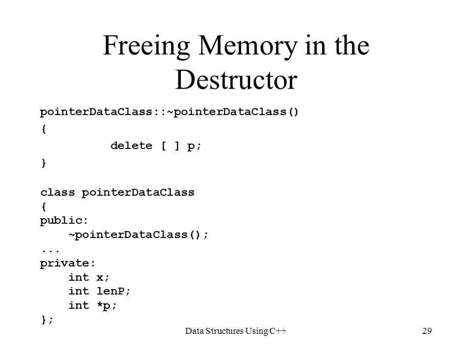 Data Structures Using C++29 Freeing Memory in the Destructor pointerDataClass::~pointerDataClass() { delete [ ] p; } class pointerDataClass { public: ~pointerDataClass();...