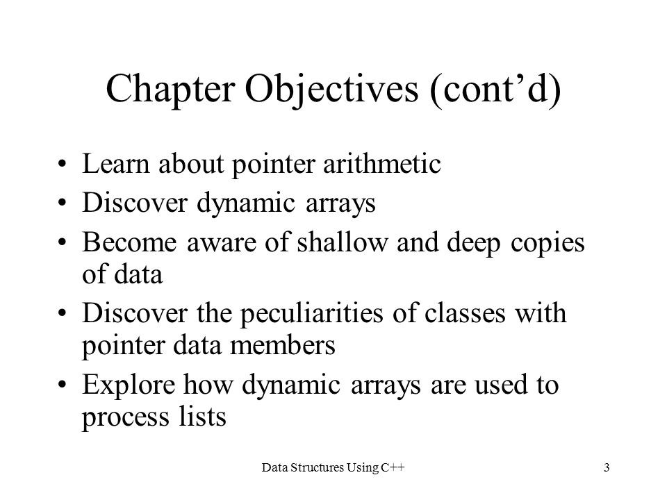 Data Structures Using C++3 Chapter Objectives (cont'd) Learn about pointer arithmetic Discover dynamic arrays Become aware of shallow and deep copies of data Discover the peculiarities of classes with pointer data members Explore how dynamic arrays are used to process lists