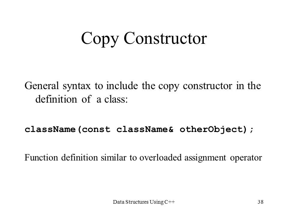 Data Structures Using C++38 Copy Constructor General syntax to include the copy constructor in the definition of a class: className(const className& otherObject); Function definition similar to overloaded assignment operator