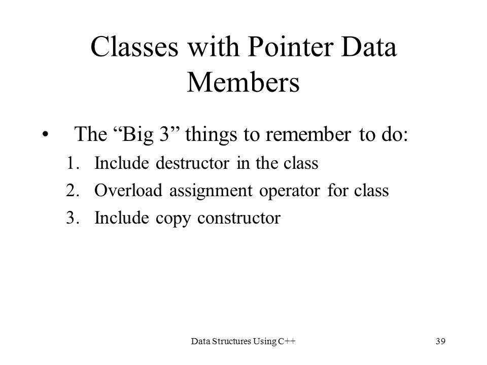 Data Structures Using C++39 Classes with Pointer Data Members The Big 3 things to remember to do: 1.Include destructor in the class 2.Overload assignment operator for class 3.Include copy constructor
