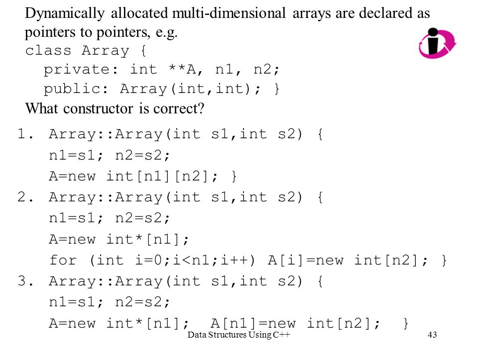 Data Structures Using C++43 Dynamically allocated multi-dimensional arrays are declared as pointers to pointers, e.g.