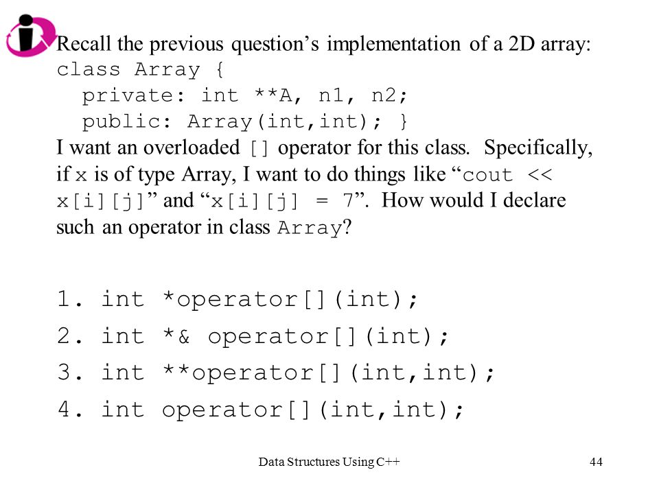 Data Structures Using C++44 Recall the previous question's implementation of a 2D array: class Array { private: int **A, n1, n2; public: Array(int,int); } I want an overloaded [] operator for this class.