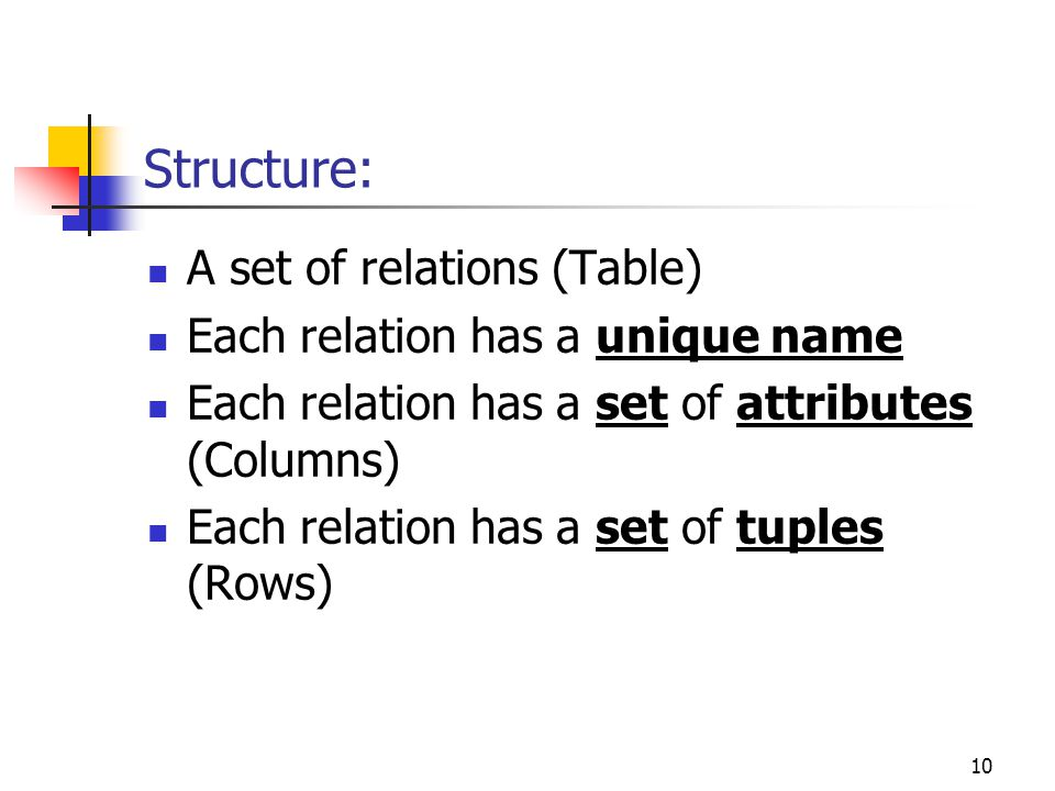 10 Structure: A set of relations (Table) Each relation has a unique name Each relation has a set of attributes (Columns) Each relation has a set of tuples (Rows)