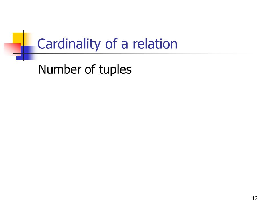 12 Cardinality of a relation Number of tuples