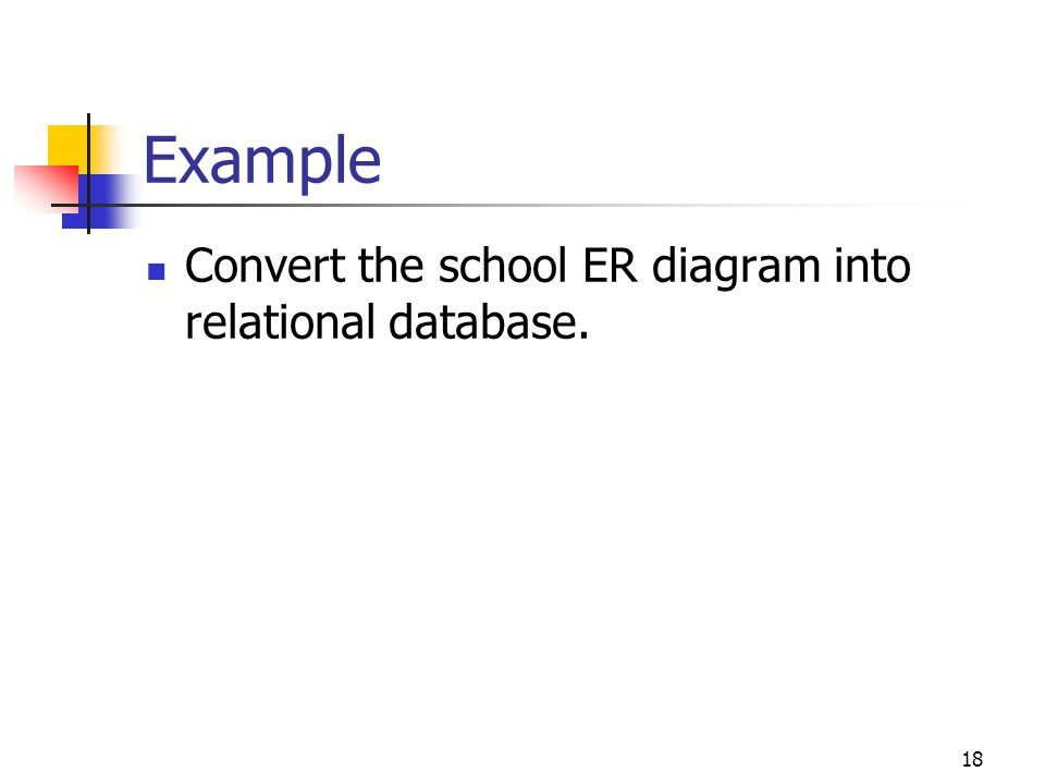 18 Example Convert the school ER diagram into relational database.