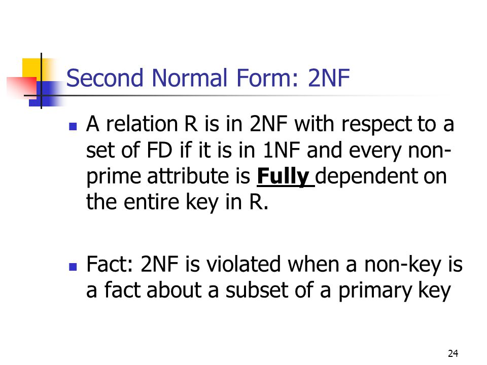 24 Second Normal Form: 2NF A relation R is in 2NF with respect to a set of FD if it is in 1NF and every non- prime attribute is Fully dependent on the entire key in R.