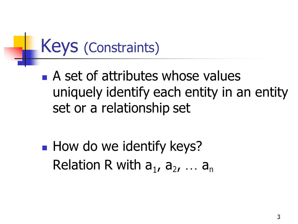 3 Keys (Constraints) A set of attributes whose values uniquely identify each entity in an entity set or a relationship set How do we identify keys.