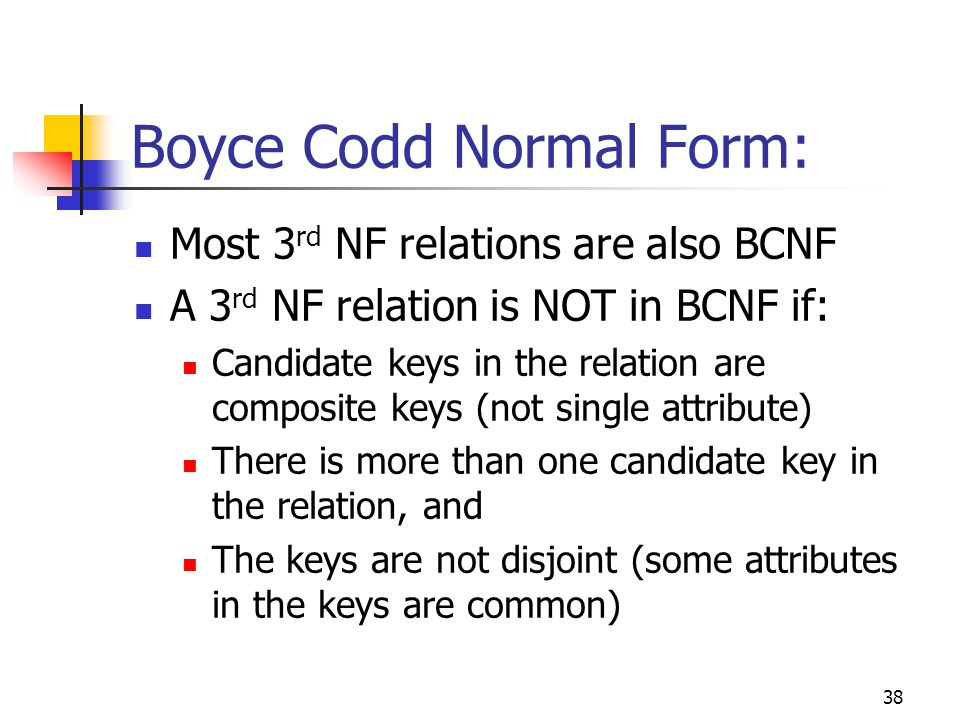 38 Boyce Codd Normal Form: Most 3 rd NF relations are also BCNF A 3 rd NF relation is NOT in BCNF if: Candidate keys in the relation are composite keys (not single attribute) There is more than one candidate key in the relation, and The keys are not disjoint (some attributes in the keys are common)