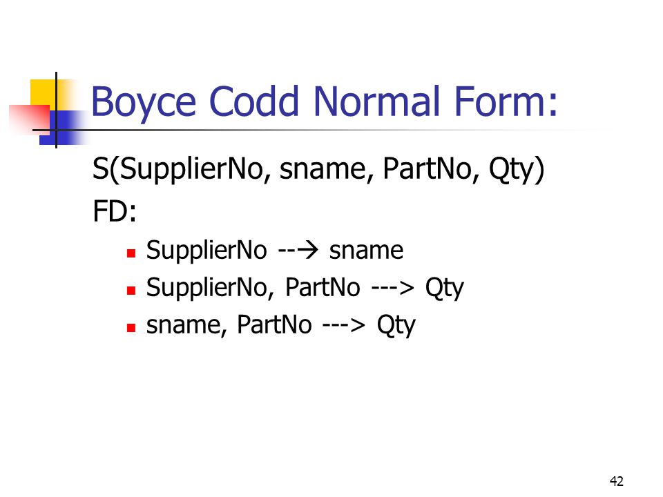 42 Boyce Codd Normal Form: S(SupplierNo, sname, PartNo, Qty) FD: SupplierNo --  sname SupplierNo, PartNo ---> Qty sname, PartNo ---> Qty