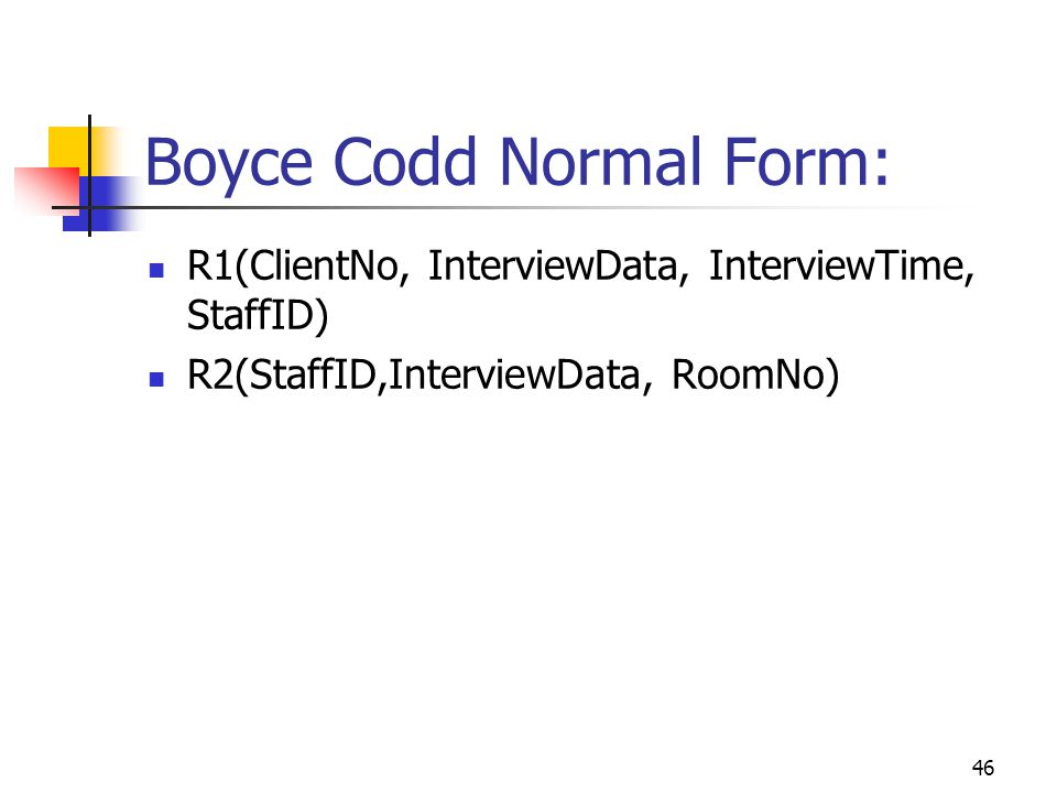 46 Boyce Codd Normal Form: R1(ClientNo, InterviewData, InterviewTime, StaffID) R2(StaffID,InterviewData, RoomNo)