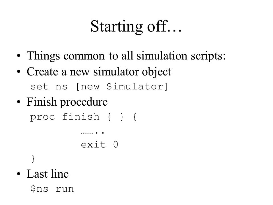 Starting off … Things common to all simulation scripts: Create a new simulator object set ns [new Simulator] Finish procedure proc finish { } { ……..