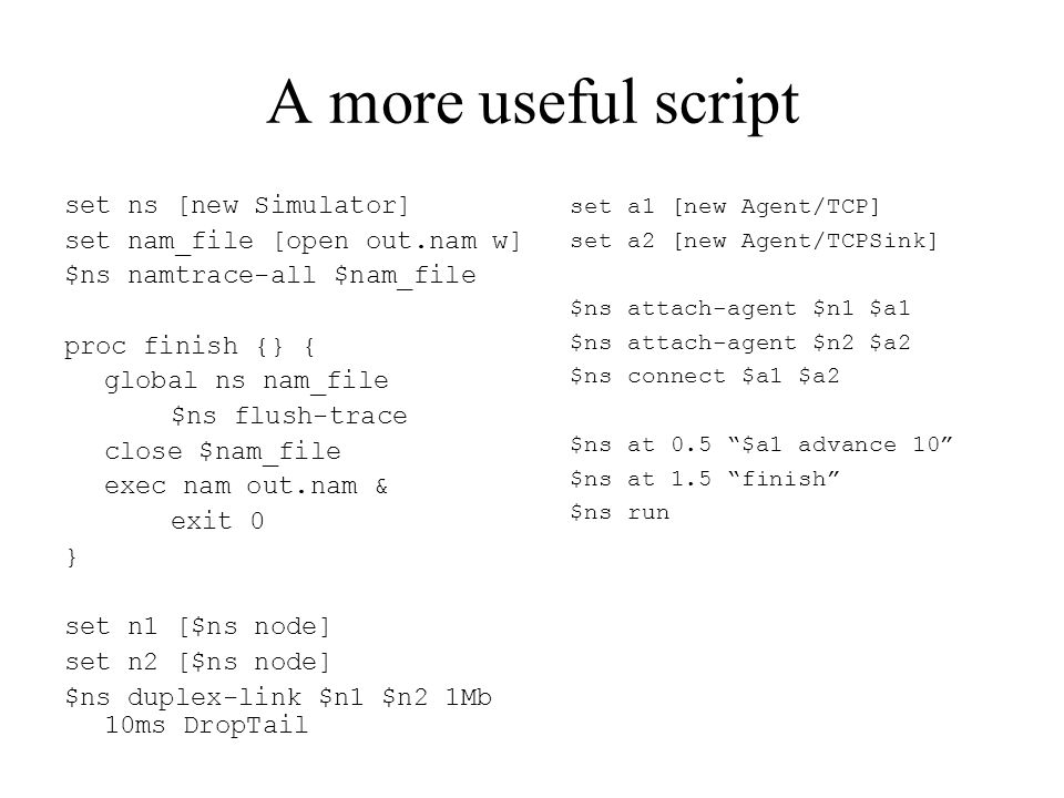 A more useful script set ns [new Simulator] set nam_file [open out.nam w] $ns namtrace-all $nam_file proc finish {} { global ns nam_file $ns flush-trace close $nam_file exec nam out.nam & exit 0 } set n1 [$ns node] set n2 [$ns node] $ns duplex-link $n1 $n2 1Mb 10ms DropTail set a1 [new Agent/TCP] set a2 [new Agent/TCPSink] $ns attach-agent $n1 $a1 $ns attach-agent $n2 $a2 $ns connect $a1 $a2 $ns at 0.5 $a1 advance 10 $ns at 1.5 finish $ns run