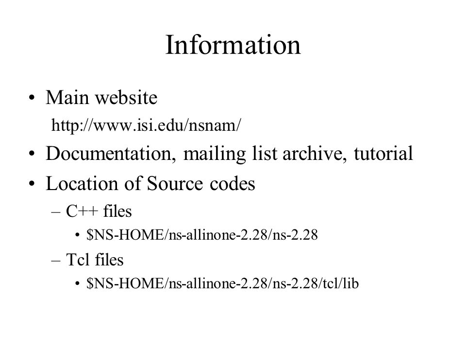 Information Main website   Documentation, mailing list archive, tutorial Location of Source codes –C++ files $NS-HOME/ns-allinone-2.28/ns-2.28 –Tcl files $NS-HOME/ns-allinone-2.28/ns-2.28/tcl/lib