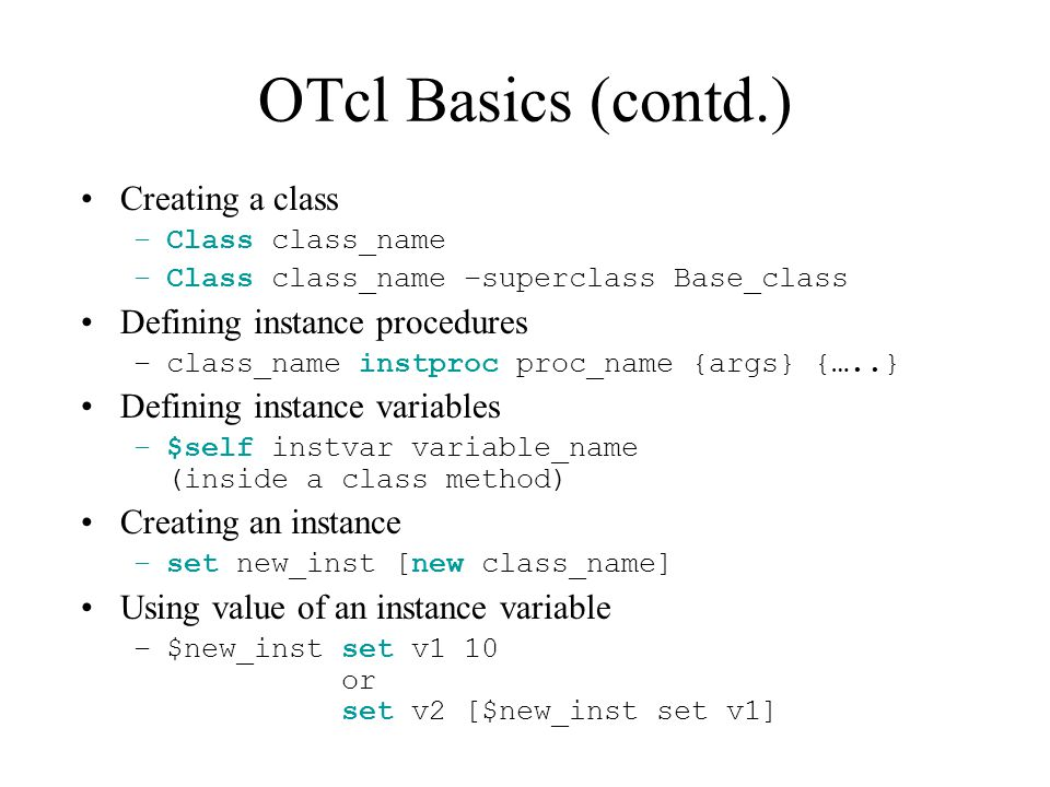 OTcl Basics (contd.) Creating a class –Class class_name –Class class_name –superclass Base_class Defining instance procedures –class_name instproc proc_name {args} {…..} Defining instance variables –$self instvar variable_name (inside a class method) Creating an instance –set new_inst [new class_name] Using value of an instance variable –$new_inst set v1 10 or set v2 [$new_inst set v1]