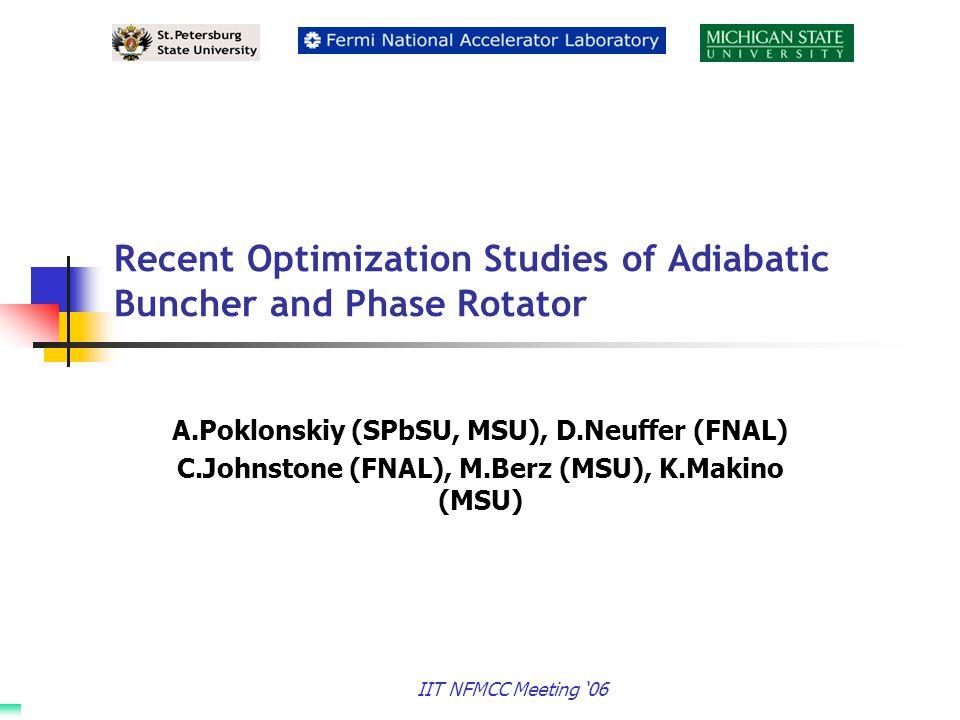 IIT NFMCC Meeting '06 Recent Optimization Studies of Adiabatic Buncher and Phase Rotator A.Poklonskiy (SPbSU, MSU), D.Neuffer (FNAL) C.Johnstone (FNAL), M.Berz (MSU), K.Makino (MSU)