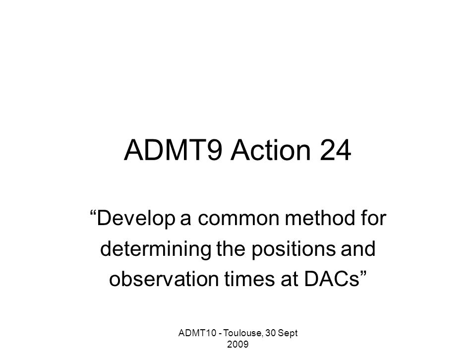 ADMT10 - Toulouse, 30 Sept 2009 ADMT9 Action 24 Develop a common method for determining the positions and observation times at DACs