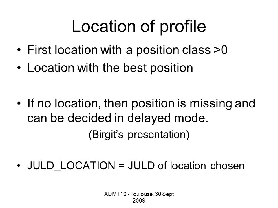 ADMT10 - Toulouse, 30 Sept 2009 Location of profile First location with a position class >0 Location with the best position If no location, then position is missing and can be decided in delayed mode.