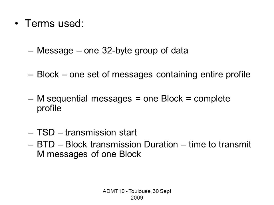 ADMT10 - Toulouse, 30 Sept 2009 Terms used: –Message – one 32-byte group of data –Block – one set of messages containing entire profile –M sequential messages = one Block = complete profile –TSD – transmission start –BTD – Block transmission Duration – time to transmit M messages of one Block