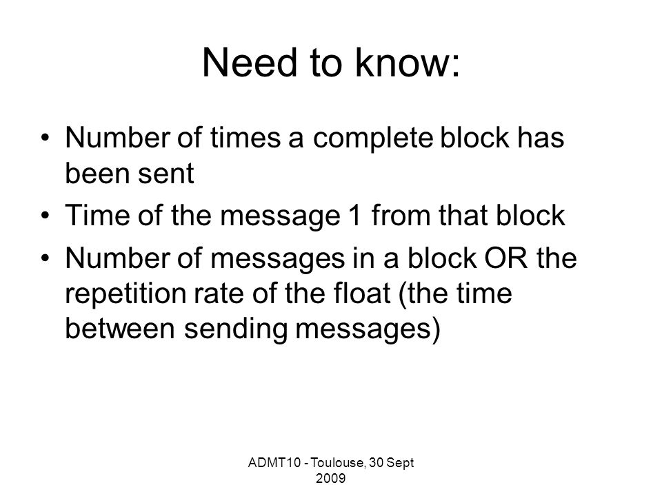 ADMT10 - Toulouse, 30 Sept 2009 Need to know: Number of times a complete block has been sent Time of the message 1 from that block Number of messages in a block OR the repetition rate of the float (the time between sending messages)