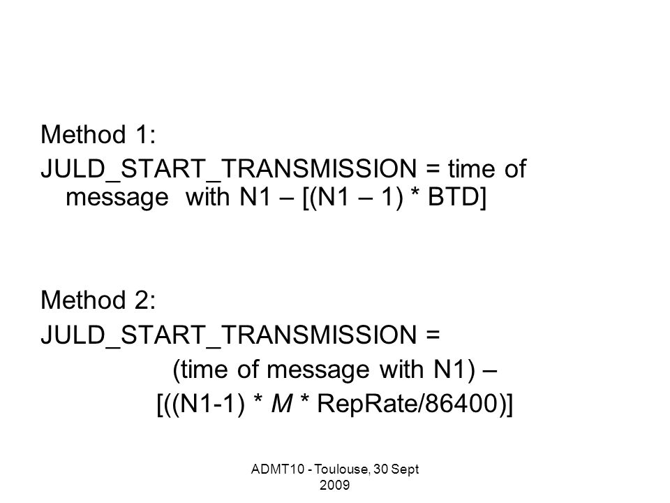 ADMT10 - Toulouse, 30 Sept 2009 Method 1: JULD_START_TRANSMISSION = time of message with N1 – [(N1 – 1) * BTD] Method 2: JULD_START_TRANSMISSION = (time of message with N1) – [((N1-1) * M * RepRate/86400)]