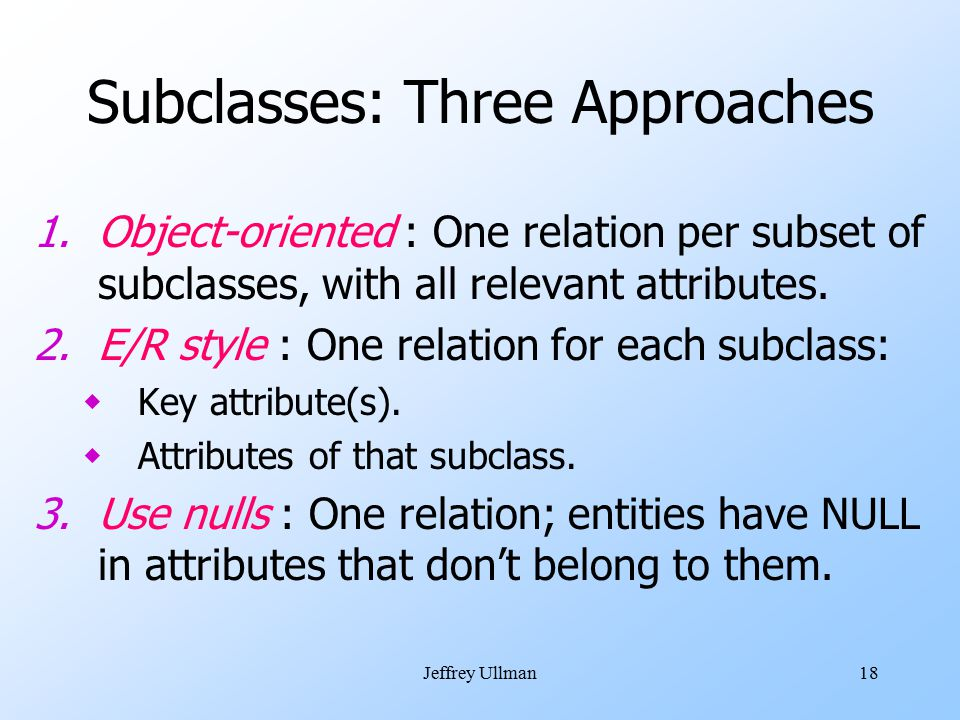 Jeffrey Ullman18 Subclasses: Three Approaches 1.Object-oriented : One relation per subset of subclasses, with all relevant attributes.