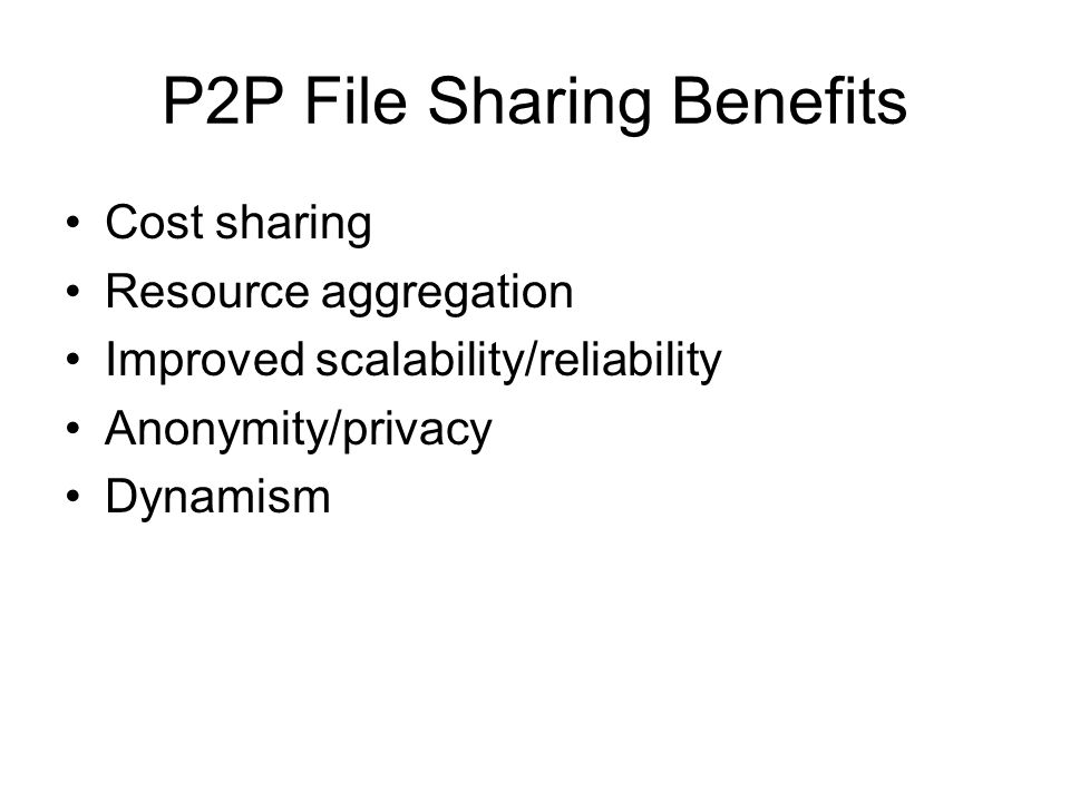 P2P File Sharing Benefits Cost sharing Resource aggregation Improved scalability/reliability Anonymity/privacy Dynamism
