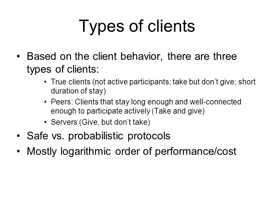Types of clients Based on the client behavior, there are three types of clients: True clients (not active participants; take but don't give; short duration of stay) Peers: Clients that stay long enough and well-connected enough to participate actively (Take and give) Servers (Give, but don't take) Safe vs.