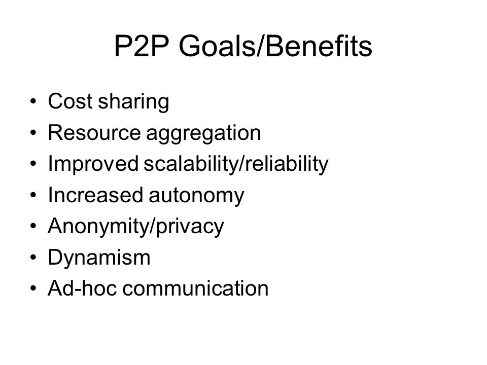 P2P Goals/Benefits Cost sharing Resource aggregation Improved scalability/reliability Increased autonomy Anonymity/privacy Dynamism Ad-hoc communication