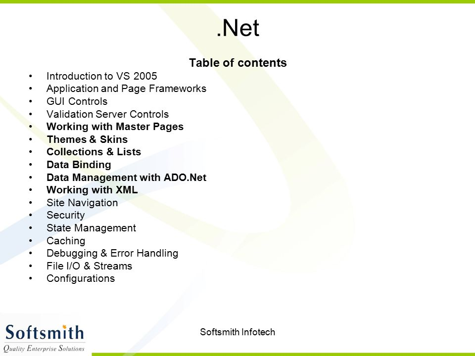 Softsmith Infotech.Net Table of contents Introduction to VS 2005 Application and Page Frameworks GUI Controls Validation Server Controls Working with Master Pages Themes & Skins Collections & Lists Data Binding Data Management with ADO.Net Working with XML Site Navigation Security State Management Caching Debugging & Error Handling File I/O & Streams Configurations