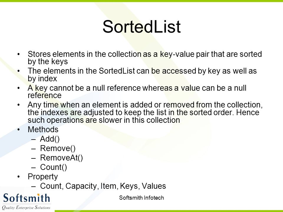 Softsmith Infotech SortedList Stores elements in the collection as a key-value pair that are sorted by the keys The elements in the SortedList can be accessed by key as well as by index A key cannot be a null reference whereas a value can be a null reference Any time when an element is added or removed from the collection, the indexes are adjusted to keep the list in the sorted order.