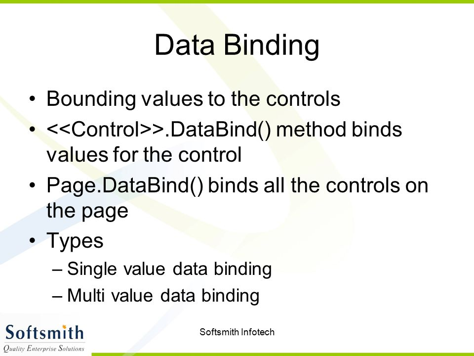 Softsmith Infotech Data Binding Bounding values to the controls >.DataBind() method binds values for the control Page.DataBind() binds all the control