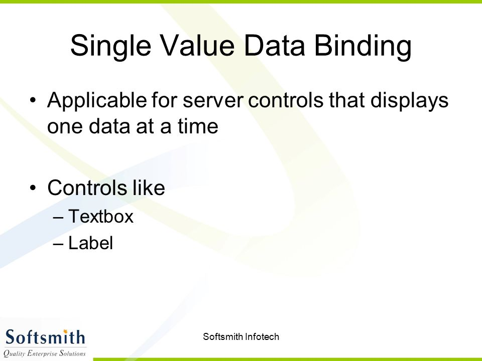 Softsmith Infotech Single Value Data Binding Applicable for server controls that displays one data at a time Controls like –Textbox –Label