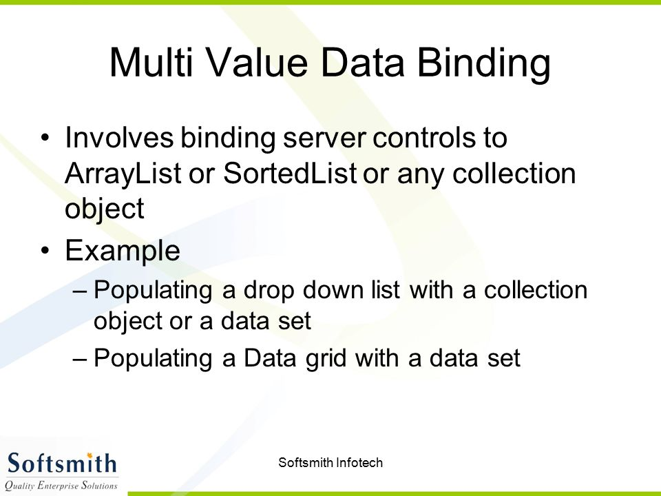 Softsmith Infotech Multi Value Data Binding Involves binding server controls to ArrayList or SortedList or any collection object Example –Populating a drop down list with a collection object or a data set –Populating a Data grid with a data set