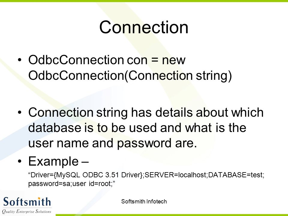 Softsmith Infotech Connection OdbcConnection con = new OdbcConnection(Connection string) Connection string has details about which database is to be u