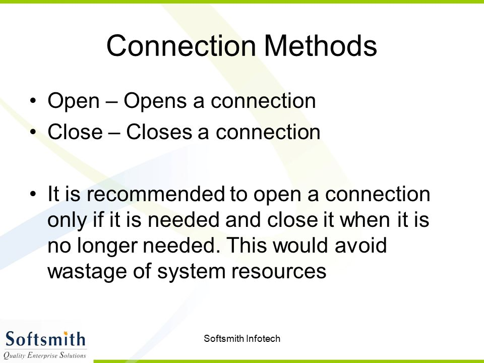 Softsmith Infotech Connection Methods Open – Opens a connection Close – Closes a connection It is recommended to open a connection only if it is neede