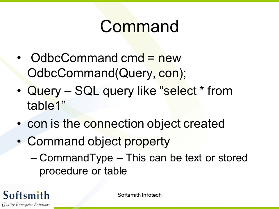 Softsmith Infotech Command OdbcCommand cmd = new OdbcCommand(Query, con); Query – SQL query like select * from table1 con is the connection object created Command object property –CommandType – This can be text or stored procedure or table